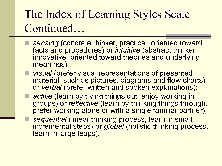 The Index of Learning Styles Scale Continued… n sensing (concrete thinker, practical, oriented toward