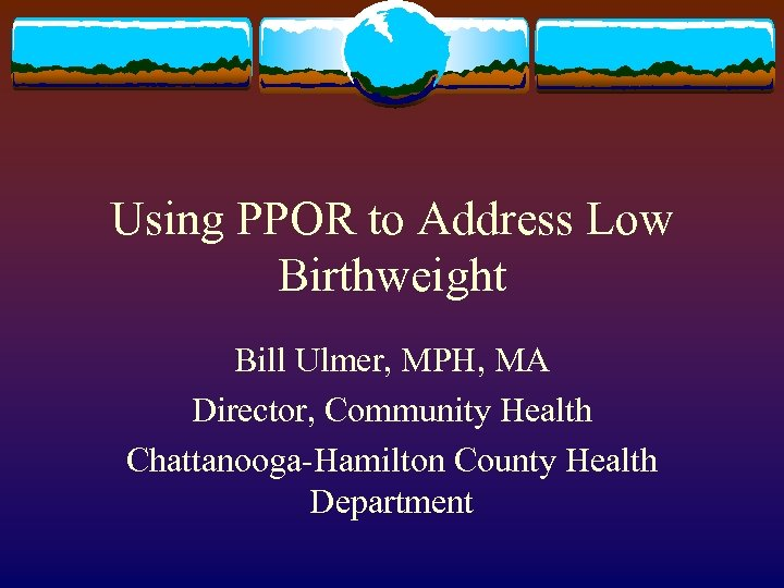 Using PPOR to Address Low Birthweight Bill Ulmer, MPH, MA Director, Community Health Chattanooga-Hamilton
