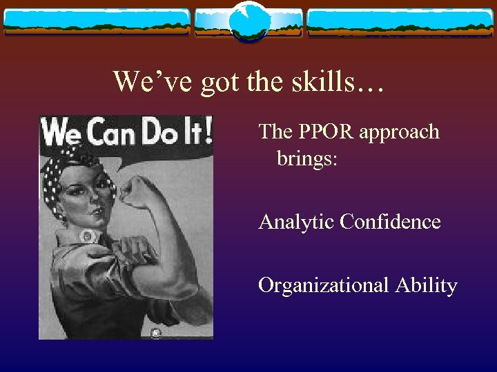 We've got the skills… The PPOR approach brings: Analytic Confidence Organizational Ability