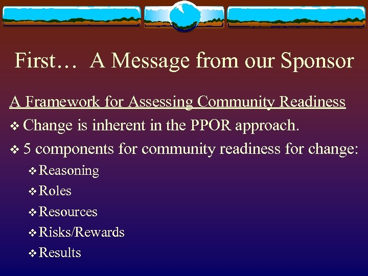 First… A Message from our Sponsor A Framework for Assessing Community Readiness v Change