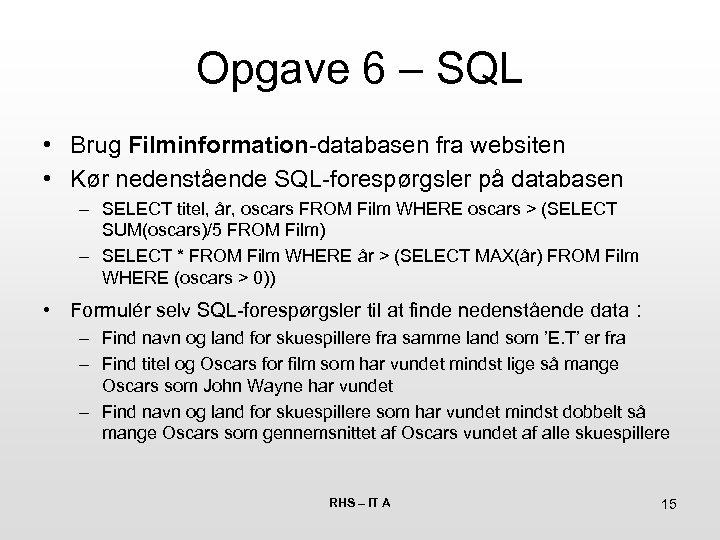 Opgave 6 – SQL • Brug Filminformation-databasen fra websiten • Kør nedenstående SQL-forespørgsler på