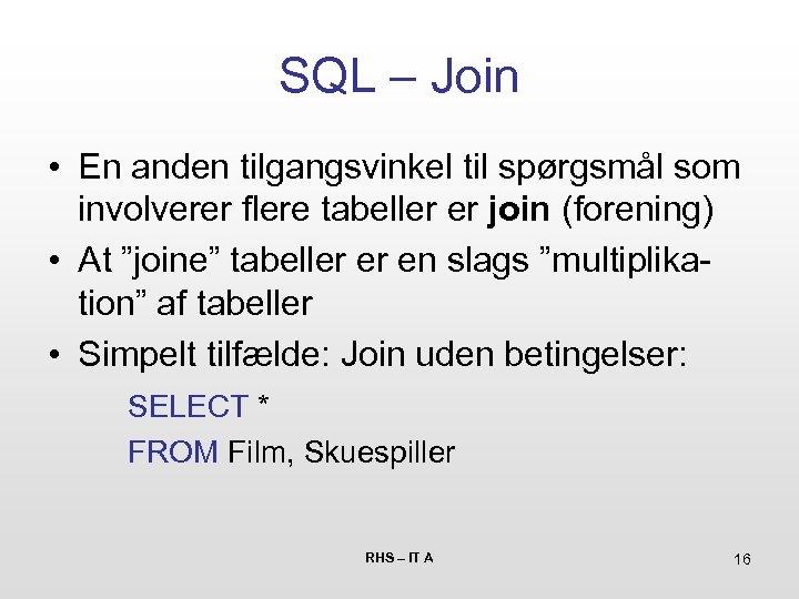 SQL – Join • En anden tilgangsvinkel til spørgsmål som involverer flere tabeller er