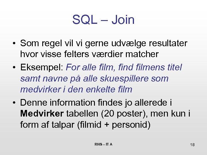 SQL – Join • Som regel vi gerne udvælge resultater hvor visse felters værdier