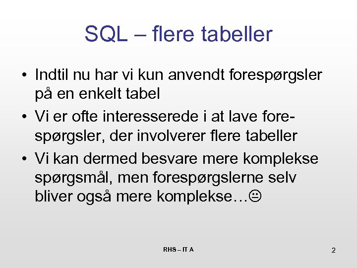 SQL – flere tabeller • Indtil nu har vi kun anvendt forespørgsler på en