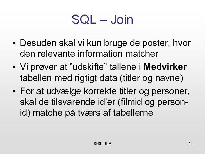 SQL – Join • Desuden skal vi kun bruge de poster, hvor den relevante