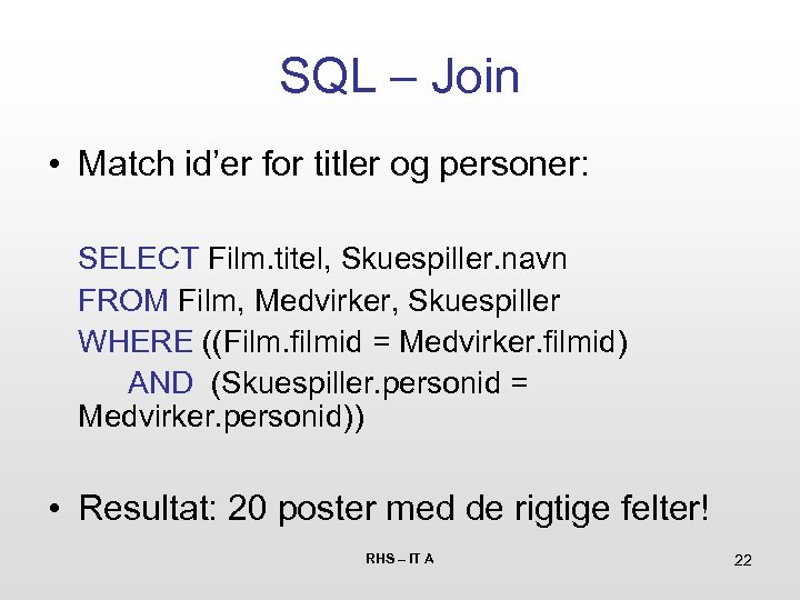 SQL – Join • Match id'er for titler og personer: SELECT Film. titel, Skuespiller.