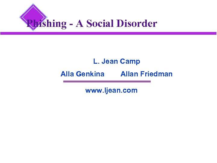 Phishing - A Social Disorder L. Jean Camp Alla Genkina Allan Friedman www. ljean.
