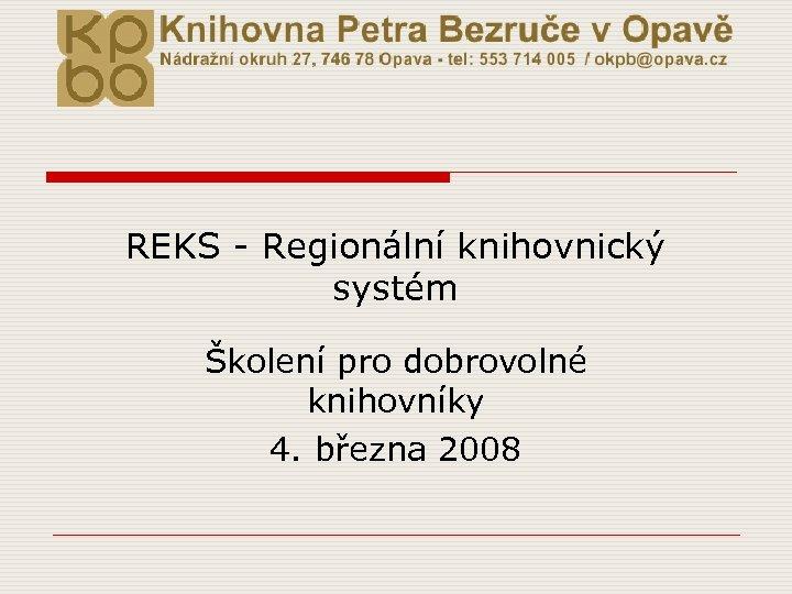 REKS - Regionální knihovnický systém Školení pro dobrovolné knihovníky 4. března 2008