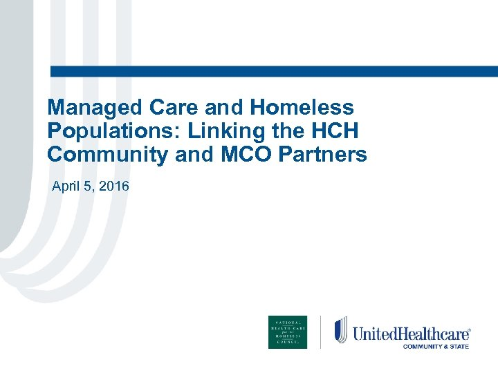 Managed Care and Homeless Populations: Linking the HCH Community and MCO Partners April 5,