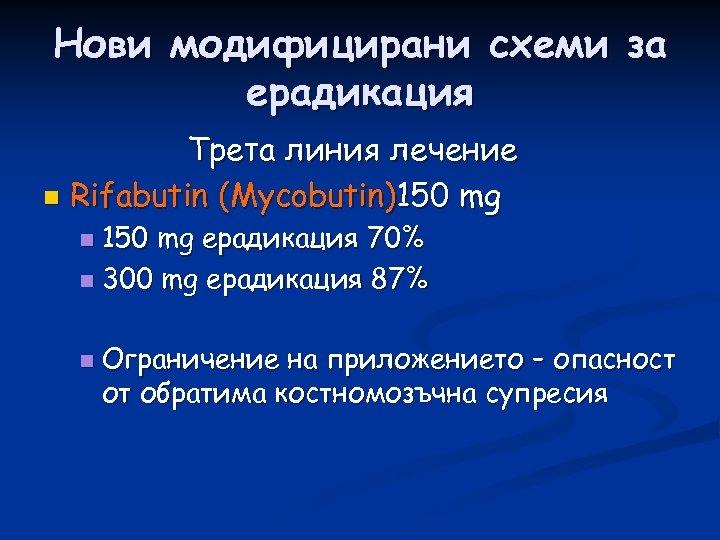 Нови модифицирани схеми за ерадикация Трета линия лечение n Rifabutin (Мycobutin)150 mg eрадикация 70%
