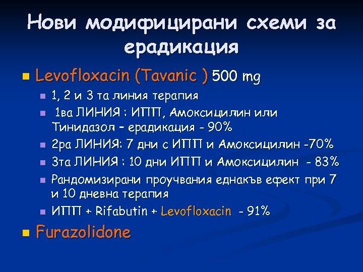 Нови модифицирани схеми за ерадикация n Levofloxacin (Tavanic ) 500 mg n n n