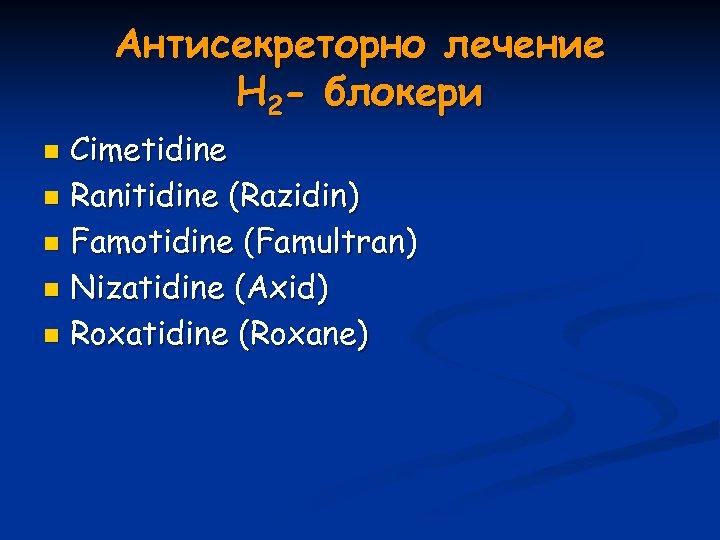 Антисекреторно лечение Н 2 - блокери Cimetidine n Ranitidine (Razidin) n Famotidine (Famultran) n