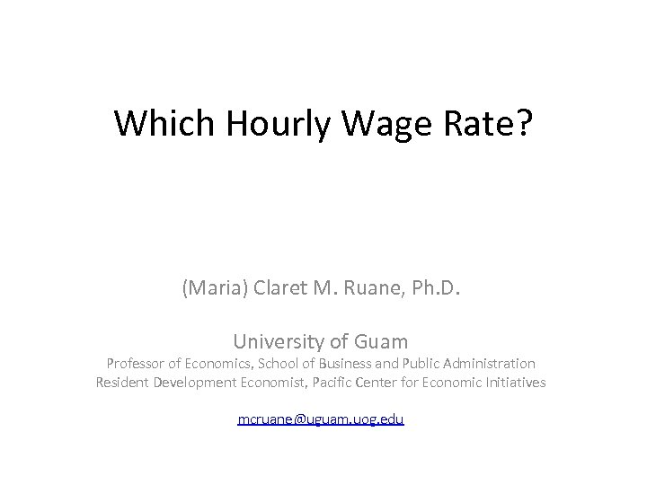 Which Hourly Wage Rate? (Maria) Claret M. Ruane, Ph. D. University of Guam Professor