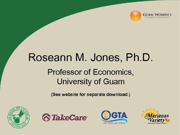 Roseann M. Jones, Ph. D. Professor of Economics, University of Guam (See website for