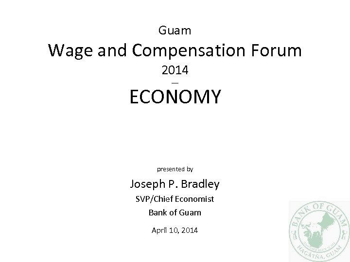 Guam Wage and Compensation Forum 2014 ___ ECONOMY presented by Joseph P. Bradley SVP/Chief
