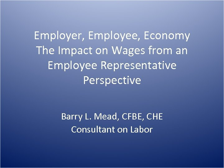 Employer, Employee, Economy The Impact on Wages from an Employee Representative Perspective Barry L.