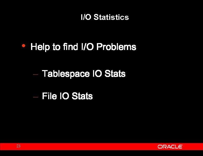 I/O Statistics • Help to find I/O Problems – Tablespace IO Stats – File