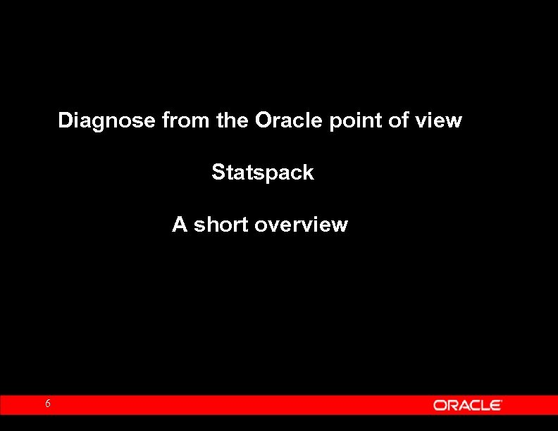 Diagnose from the Oracle point of view Statspack A short overview 6