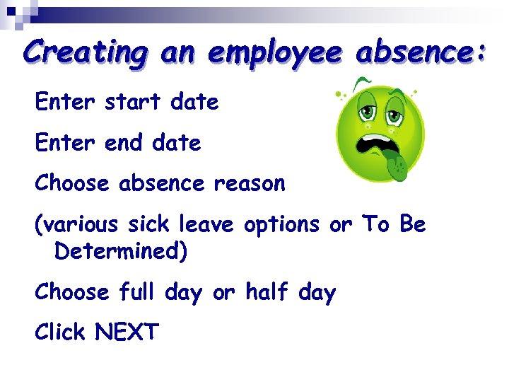 Creating an employee absence: Enter start date Enter end date Choose absence reason (various