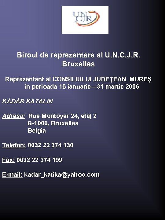 Biroul de reprezentare al U. N. C. J. R. Bruxelles Reprezentant al CONSILIULUI JUDEŢEAN