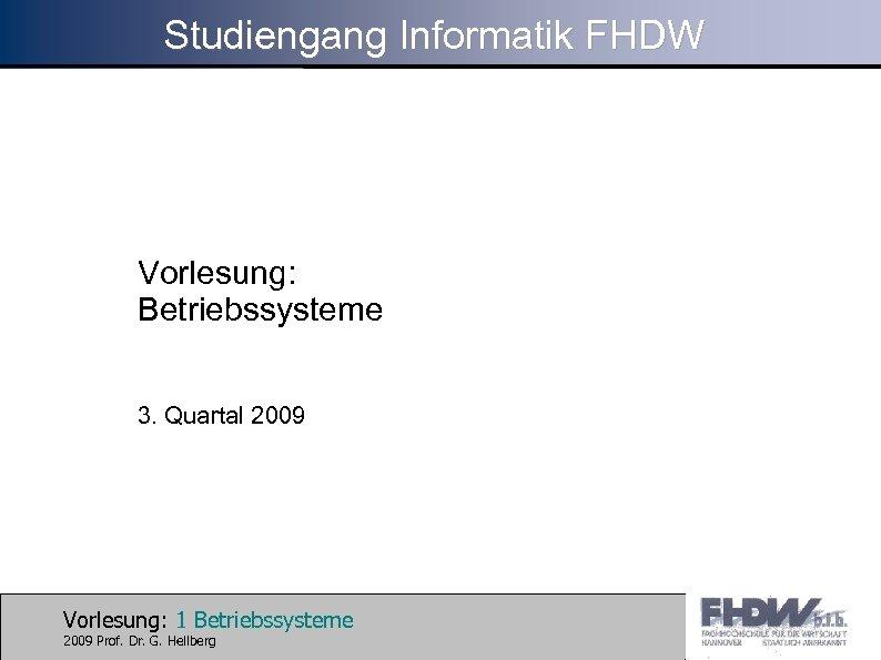 Studiengang Informatik FHDW Vorlesung: Betriebssysteme 3. Quartal 2009 Vorlesung: 1 Betriebssysteme 2009 Prof. Dr.