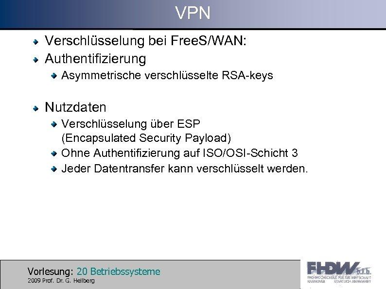 VPN Verschlüsselung bei Free. S/WAN: Authentifizierung Asymmetrische verschlüsselte RSA-keys Nutzdaten Verschlüsselung über ESP (Encapsulated