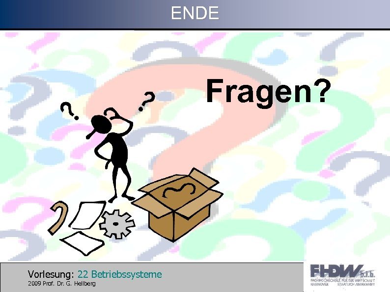 ENDE Fragen? Vorlesung: 22 Betriebssysteme 2009 Prof. Dr. G. Hellberg