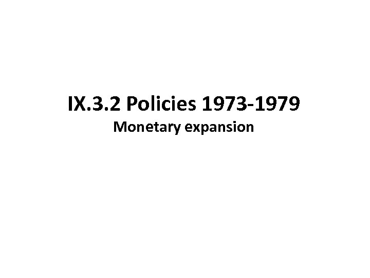 IX. 3. 2 Policies 1973 -1979 Monetary expansion