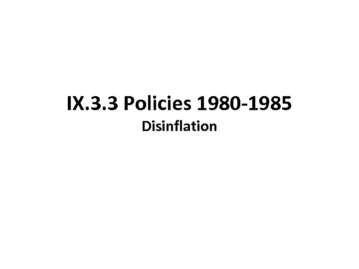 IX. 3. 3 Policies 1980 -1985 Disinflation