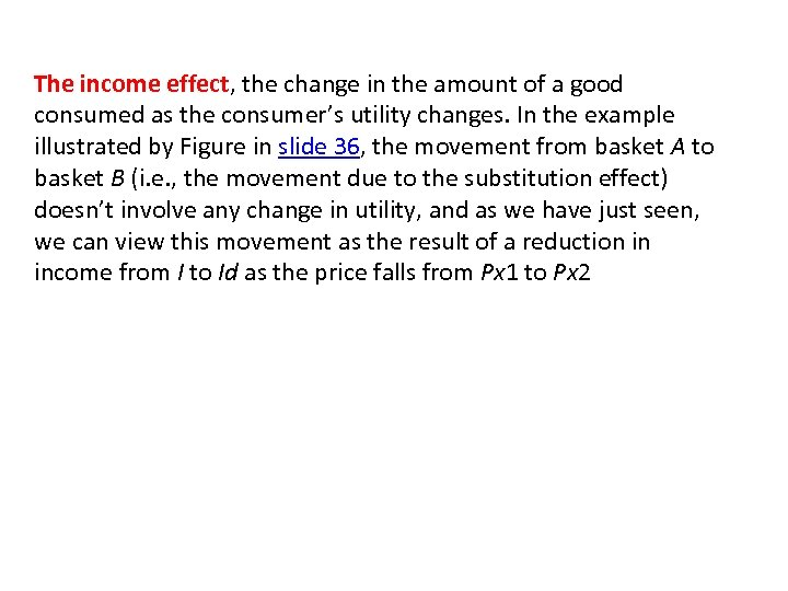 The income effect, the change in the amount of a good consumed as the