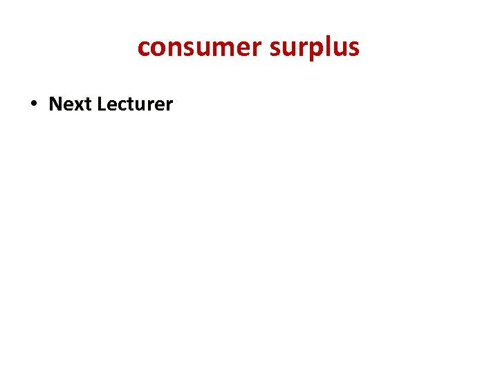 consumer surplus • Next Lecturer