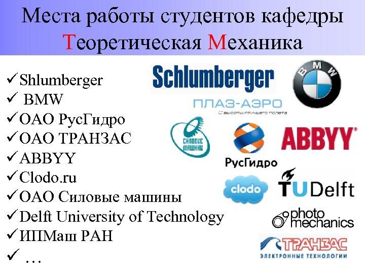Места работы студентов кафедры Теоретическая Механика ü Shlumberger ü BMW ü ОАО Рус. Гидро