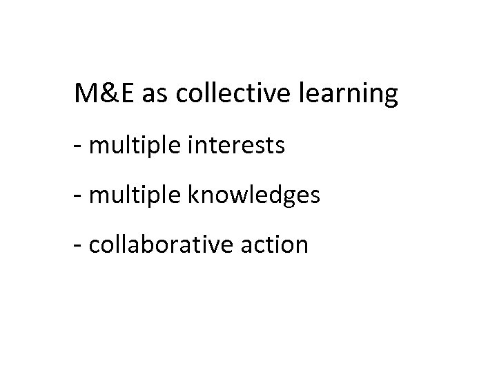 M&E as collective learning - multiple interests - multiple knowledges - collaborative action