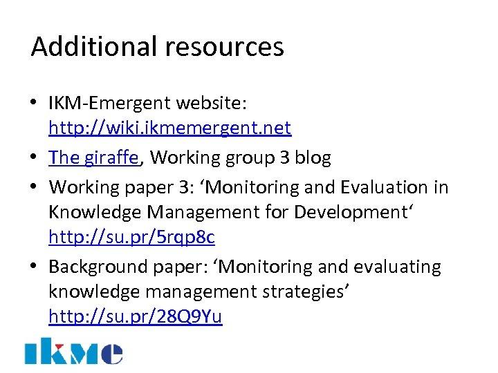 Additional resources • IKM-Emergent website: http: //wiki. ikmemergent. net • The giraffe, Working group
