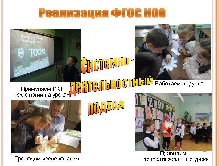 Применяем ИКТтехнологий на уроках Проводим исследования Работаем в группе Проводим театрализованные уроки