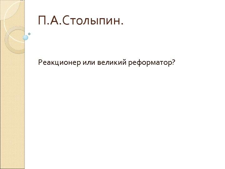 П. А. Столыпин. Реакционер или великий реформатор?