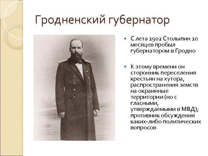 Гродненский губернатор С лета 1902 Столыпин 10 месяцев пробыл губернатором в Гродно К этому