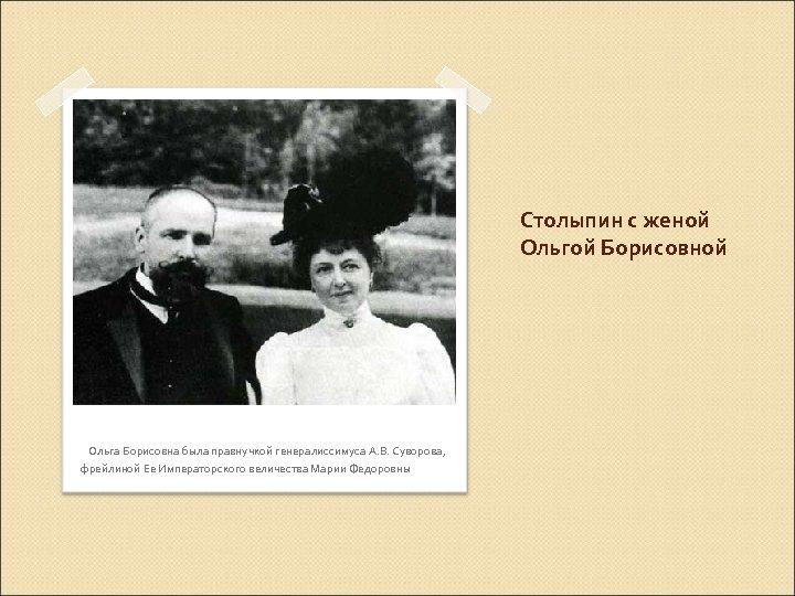 Столыпин с женой Ольгой Борисовной Ольга Борисовна была правнучкой генералиссимуса А. В. Суворова, фрейлиной