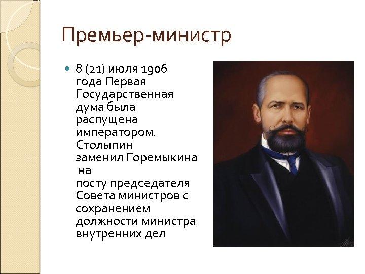 Премьер-министр 8 (21) июля 1906 года Первая Государственная дума была распущена императором. Столыпин заменил