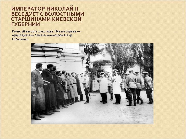 ИМПЕРАТОР НИКОЛАЙ II БЕСЕДУЕТ С ВОЛОСТНЫМИ СТАРШИНАМИ КИЕВСКОЙ ГУБЕРНИИ Киев, 18 августа 1911 года.