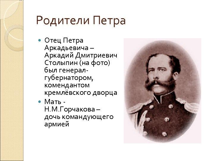 Родители Петра Отец Петра Аркадьевича – Аркадий Дмитриевич Столыпин (на фото) был генералгубернатором, комендантом