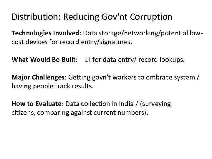 Distribution: Reducing Gov'nt Corruption Technologies Involved: Data storage/networking/potential lowcost devices for record entry/signatures. What