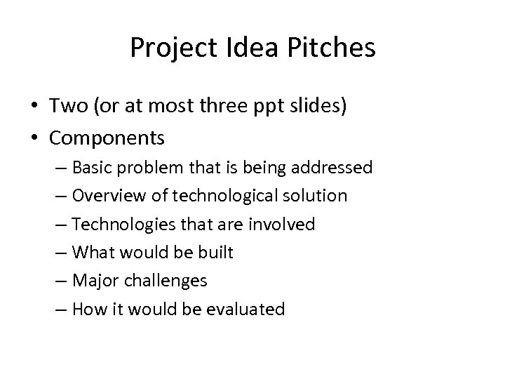 Project Idea Pitches • Two (or at most three ppt slides) • Components –