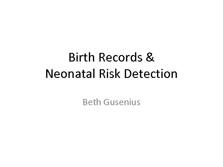 Birth Records & Neonatal Risk Detection Beth Gusenius