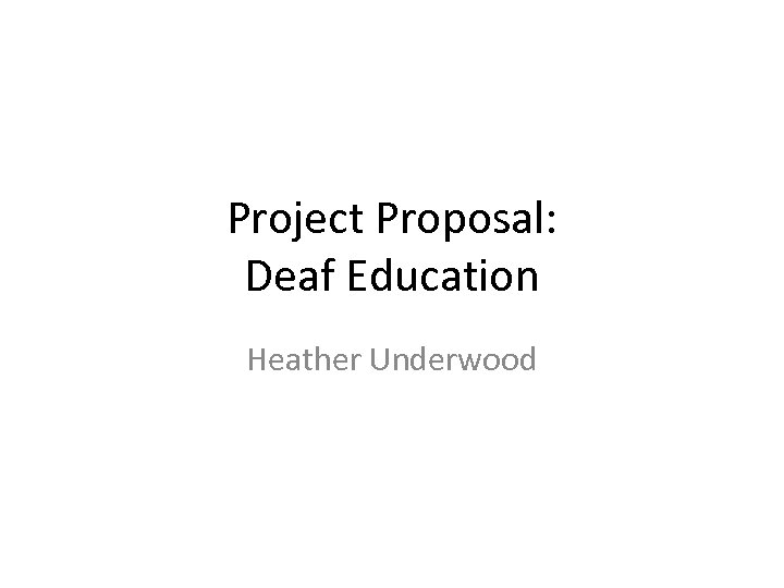 Project Proposal: Deaf Education Heather Underwood
