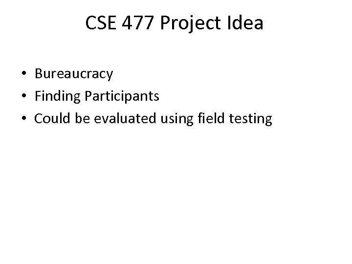 CSE 477 Project Idea • Bureaucracy • Finding Participants • Could be evaluated using