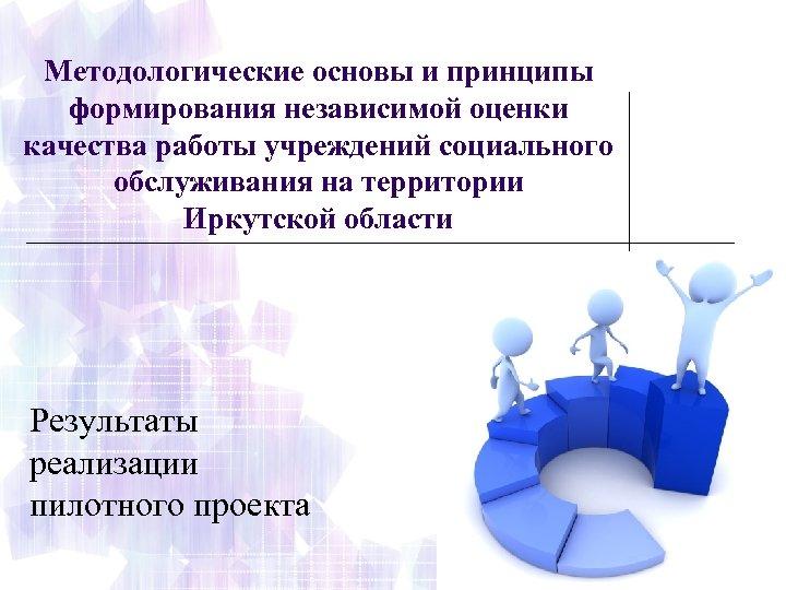 Методологические основы и принципы формирования независимой оценки качества работы учреждений социального обслуживания на территории
