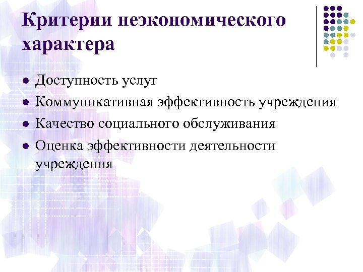 Критерии неэкономического характера l l Доступность услуг Коммуникативная эффективность учреждения Качество социального обслуживания Оценка