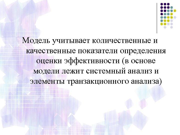 Модель учитывает количественные и качественные показатели определения оценки эффективности (в основе модели лежит системный