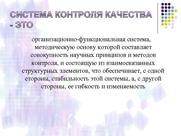 организационно-функциональная система, методическую основу которой составляет совокупность научных принципов и методов контроля, и состоящую